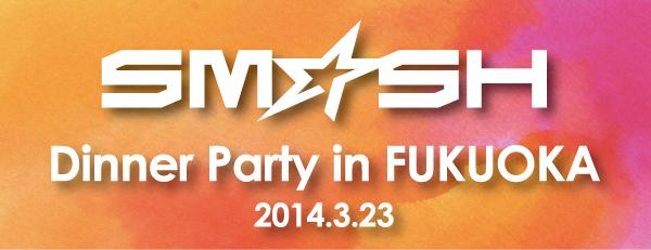 SM☆SH(スマッシュ)リーダー・セゲのラストを飾る!ディナーパーティーin福岡、開催決定!